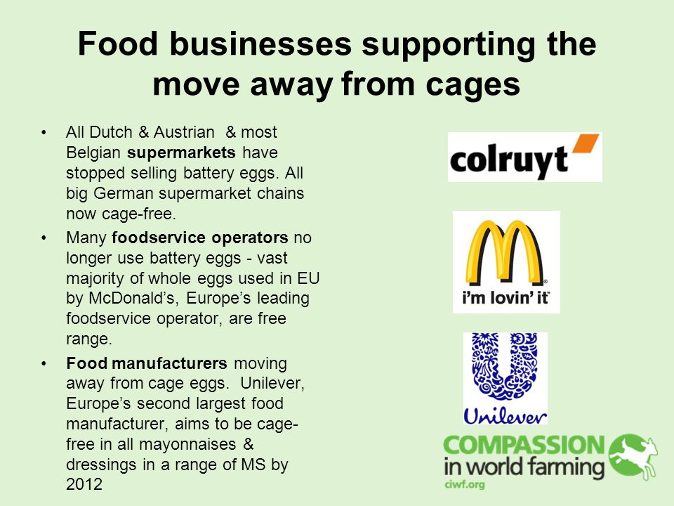 Food businesses supporting the move away from cages All Dutch & Austrian & most Belgian supermarkets have stopped selling battery eggs.