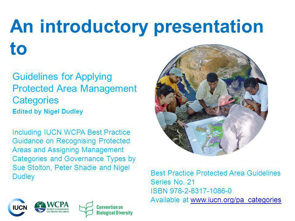 INTERNATIONAL UNION FOR CONSERVATION OF NATURE An introductory presentation to Guidelines for Applying Protected Area Management Categories Edited by Nigel Dudley Including IUCN WCPA Best Practice Guidance on Recognising Protected Areas and Assigning Management Categories and Governance Types by Sue Stolton, Peter Shadie and Nigel Dudley Best Practice Protected Area Guidelines Series No.