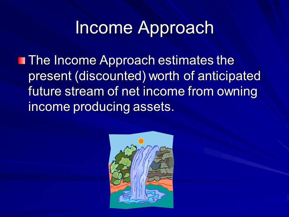 Income Approach The Income Approach estimates the present (discounted) worth of anticipated future stream of net income from owning income producing assets.