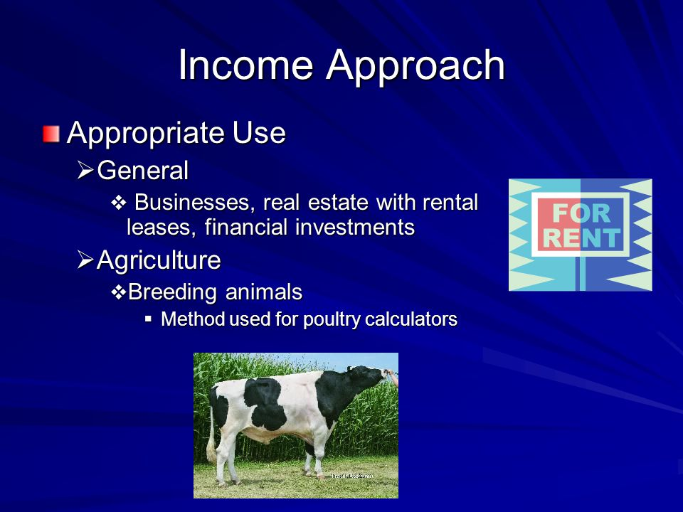 Income Approach Appropriate Use General General Businesses, real estate with rental leases, financial investments Businesses, real estate with rental leases, financial investments Agriculture Agriculture Breeding animals Breeding animals Method used for poultry calculators Method used for poultry calculators