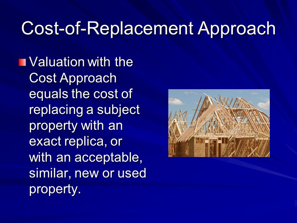 Cost-of-Replacement Approach Valuation with the Cost Approach equals the cost of replacing a subject property with an exact replica, or with an acceptable, similar, new or used property.