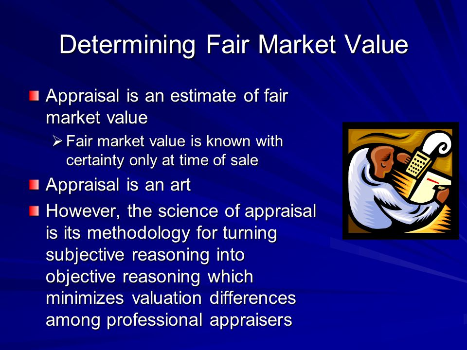 Determining Fair Market Value Appraisal is an estimate of fair market value Fair market value is known with certainty only at time of sale Fair market value is known with certainty only at time of sale Appraisal is an art However, the science of appraisal is its methodology for turning subjective reasoning into objective reasoning which minimizes valuation differences among professional appraisers