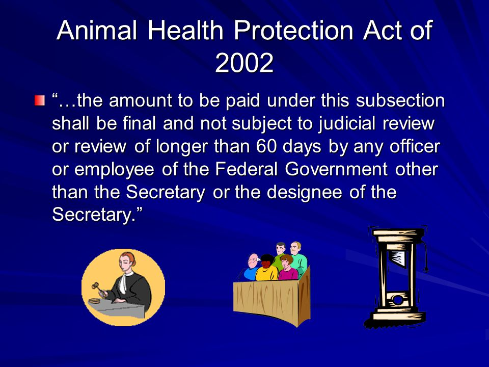 Animal Health Protection Act of 2002 …the amount to be paid under this subsection shall be final and not subject to judicial review or review of longer than 60 days by any officer or employee of the Federal Government other than the Secretary or the designee of the Secretary.