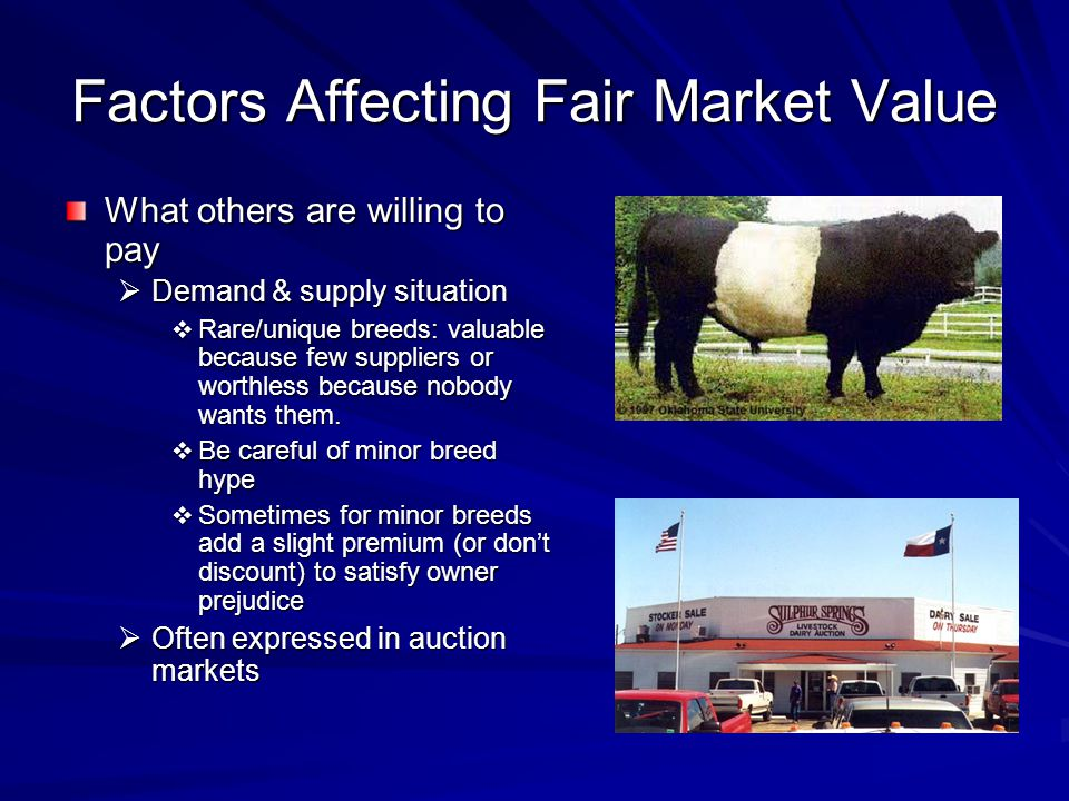Factors Affecting Fair Market Value What others are willing to pay Demand & supply situation Demand & supply situation Rare/unique breeds: valuable because few suppliers or worthless because nobody wants them.