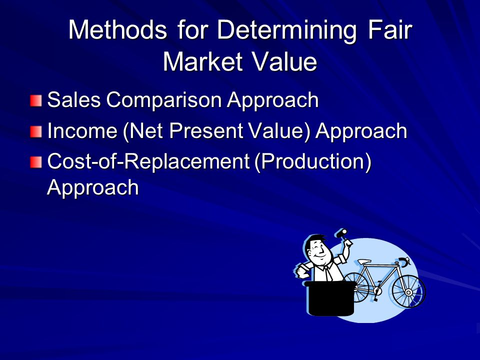 Methods for Determining Fair Market Value Sales Comparison Approach Income (Net Present Value) Approach Cost-of-Replacement (Production) Approach
