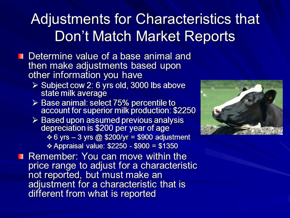 Adjustments for Characteristics that Dont Match Market Reports Determine value of a base animal and then make adjustments based upon other information you have Subject cow 2: 6 yrs old, 3000 lbs above state milk average Subject cow 2: 6 yrs old, 3000 lbs above state milk average Base animal: select 75% percentile to account for superior milk production: $2250 Base animal: select 75% percentile to account for superior milk production: $2250 Based upon assumed previous analysis depreciation is $200 per year of age Based upon assumed previous analysis depreciation is $200 per year of age 6 yrs – 3 yrs @ $200/yr = $900 adjustment 6 yrs – 3 yrs @ $200/yr = $900 adjustment Appraisal value: $2250 - $900 = $1350 Appraisal value: $2250 - $900 = $1350 Remember: You can move within the price range to adjust for a characteristic not reported, but must make an adjustment for a characteristic that is different from what is reported