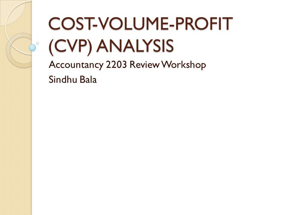 COST-VOLUME-PROFIT (CVP) ANALYSIS Accountancy 2203 Review Workshop Sindhu Bala
