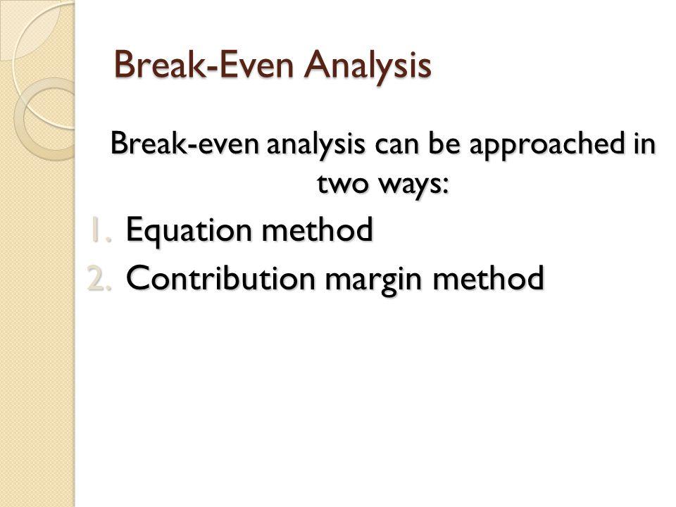 Break-Even Analysis Break-even analysis can be approached in two ways: Break-even analysis can be approached in two ways: 1.Equation method 2.Contribu