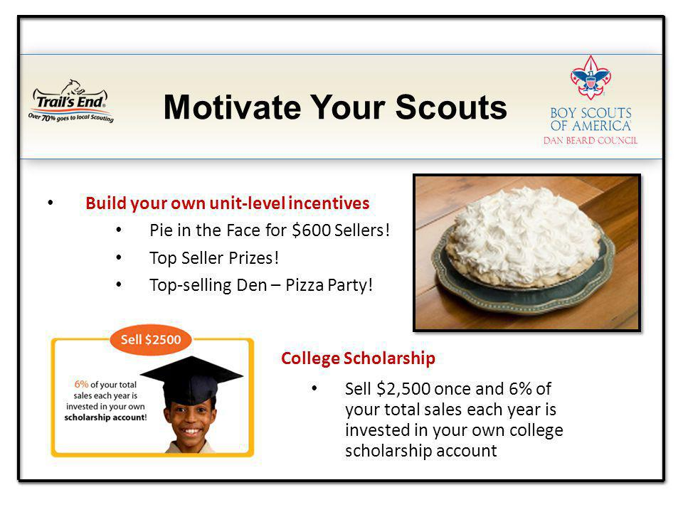 Motivate Your Scouts Build your own unit-level incentives Pie in the Face for $600 Sellers! Top Seller Prizes! Top-selling Den – Pizza Party! College