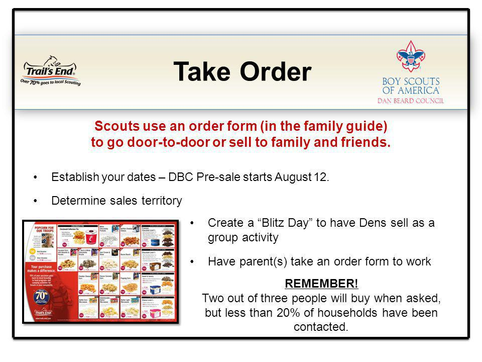 Take Order Scouts use an order form (in the family guide) to go door-to-door or sell to family and friends. Establish your dates – DBC Pre-sale starts