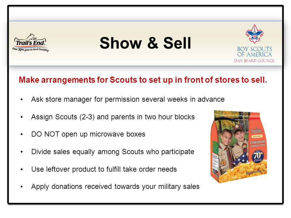 Show & Sell Make arrangements for Scouts to set up in front of stores to sell. Ask store manager for permission several weeks in advance Assign Scouts