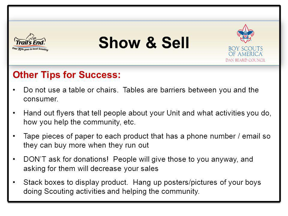 Show & Sell Other Tips for Success: Do not use a table or chairs. Tables are barriers between you and the consumer. Hand out flyers that tell people a
