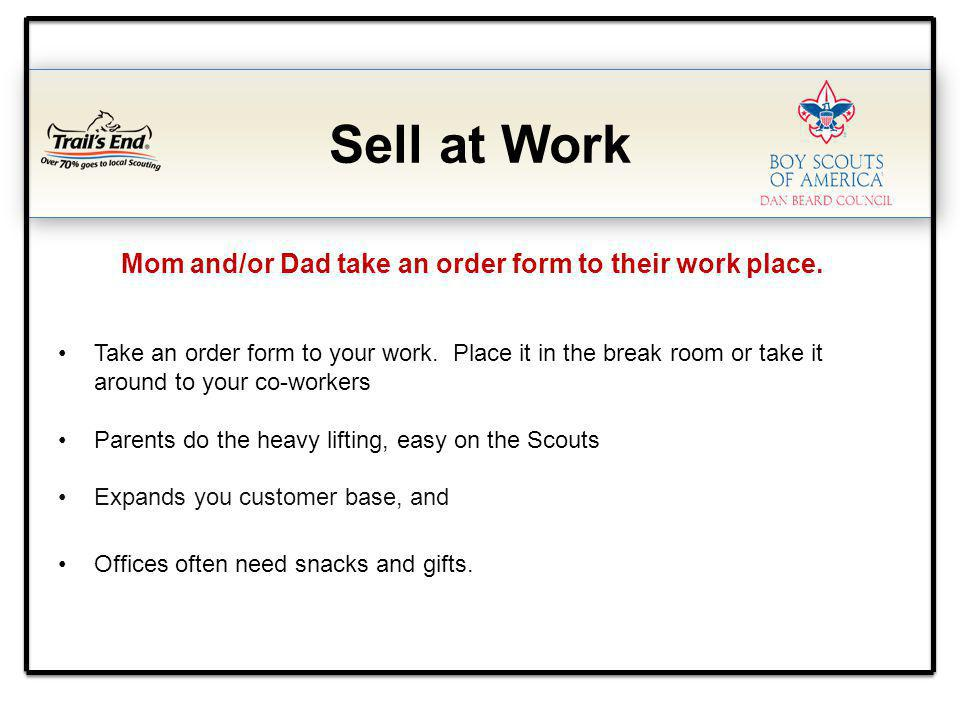 Sell at Work Mom and/or Dad take an order form to their work place. Take an order form to your work. Place it in the break room or take it around to y