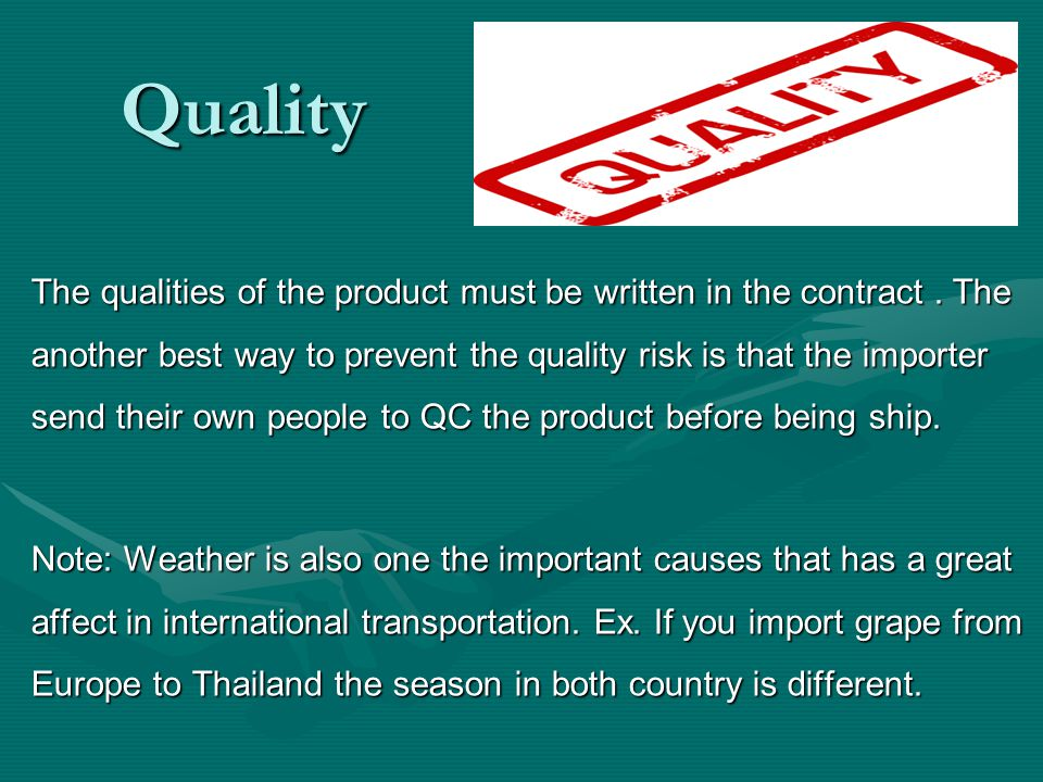 Quality The qualities of the product must be written in the contract. The another best way to prevent the quality risk is that the importer send their