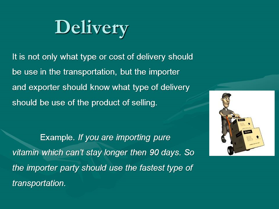 Delivery It is not only what type or cost of delivery should be use in the transportation, but the importer and exporter should know what type of deli