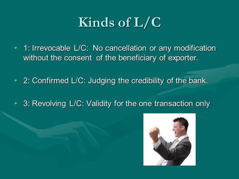 Kinds of L/C 1: Irrevocable L/C: No cancellation or any modification without the consent of the beneficiary of exporter.1: Irrevocable L/C: No cancell