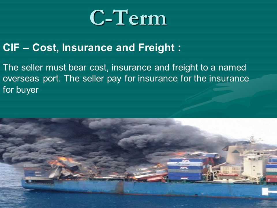 CIF – Cost, Insurance and Freight : The seller must bear cost, insurance and freight to a named overseas port. The seller pay for insurance for the in