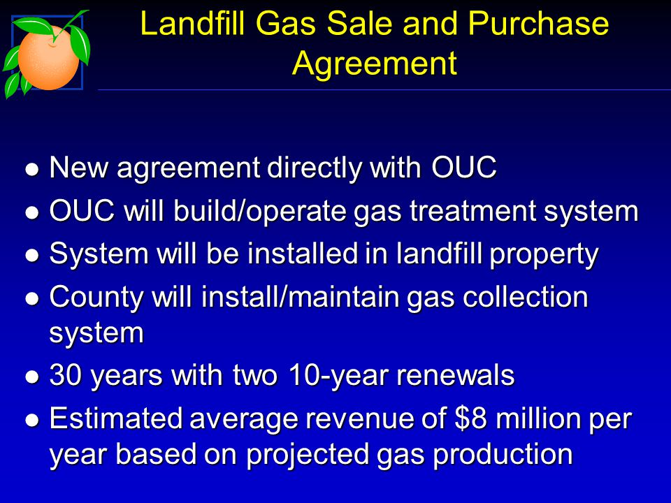 Landfill Gas Sale and Purchase Agreement l New agreement directly with OUC l OUC will build/operate gas treatment system l System will be installed in landfill property l County will install/maintain gas collection system l 30 years with two 10-year renewals l Estimated average revenue of $8 million per year based on projected gas production