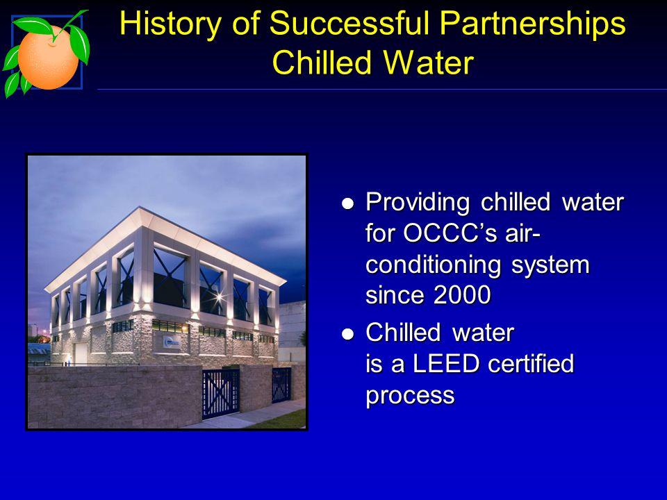 History of Successful Partnerships Chilled Water l Providing chilled water for OCCCs air- conditioning system since 2000 l Chilled water is a LEED certified process