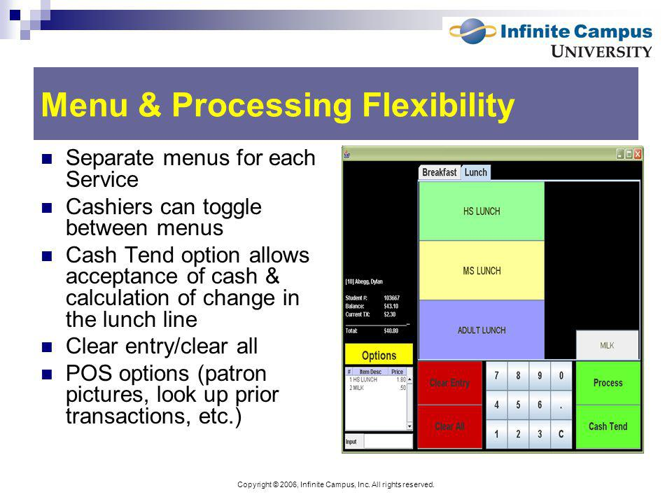 Copyright © 2006, Infinite Campus, Inc. All rights reserved. Menu & Processing Flexibility Separate menus for each Service Cashiers can toggle between