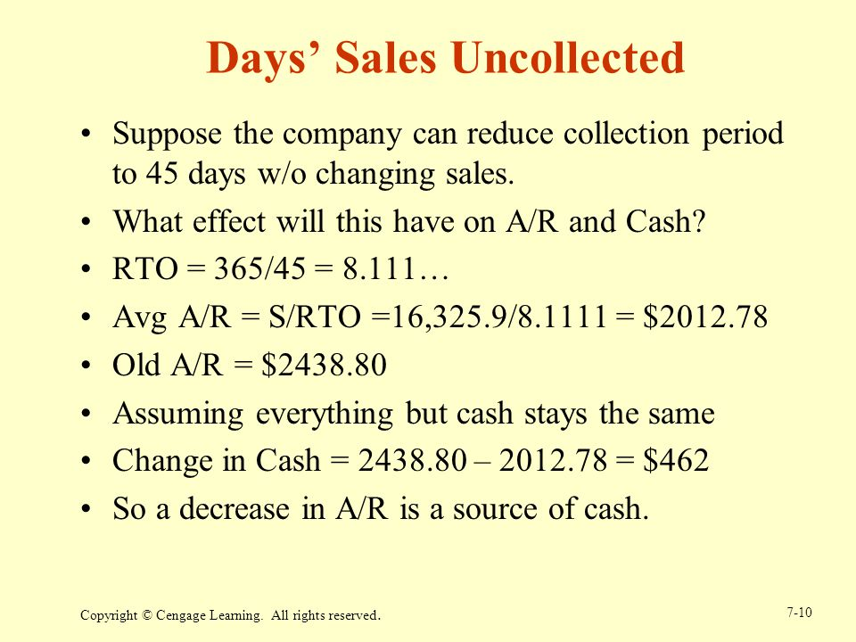 Suppose the company can reduce collection period to 45 days w/o changing sales. What effect will this have on A/R and Cash? RTO = 365/45 = 8.111… Avg