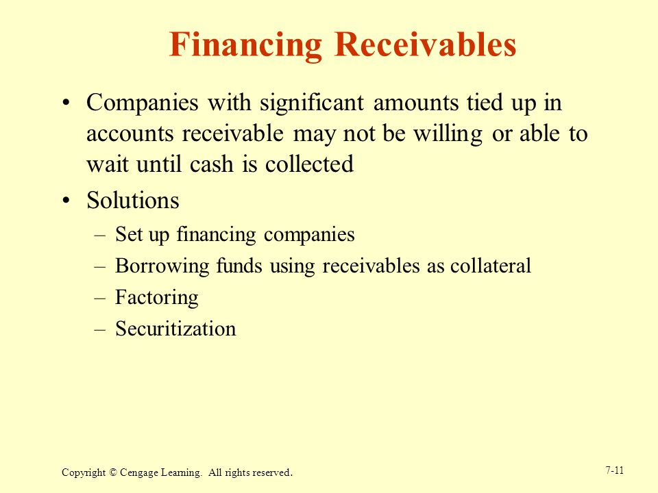 Copyright © Cengage Learning. All rights reserved. 7-11 Financing Receivables Companies with significant amounts tied up in accounts receivable may no