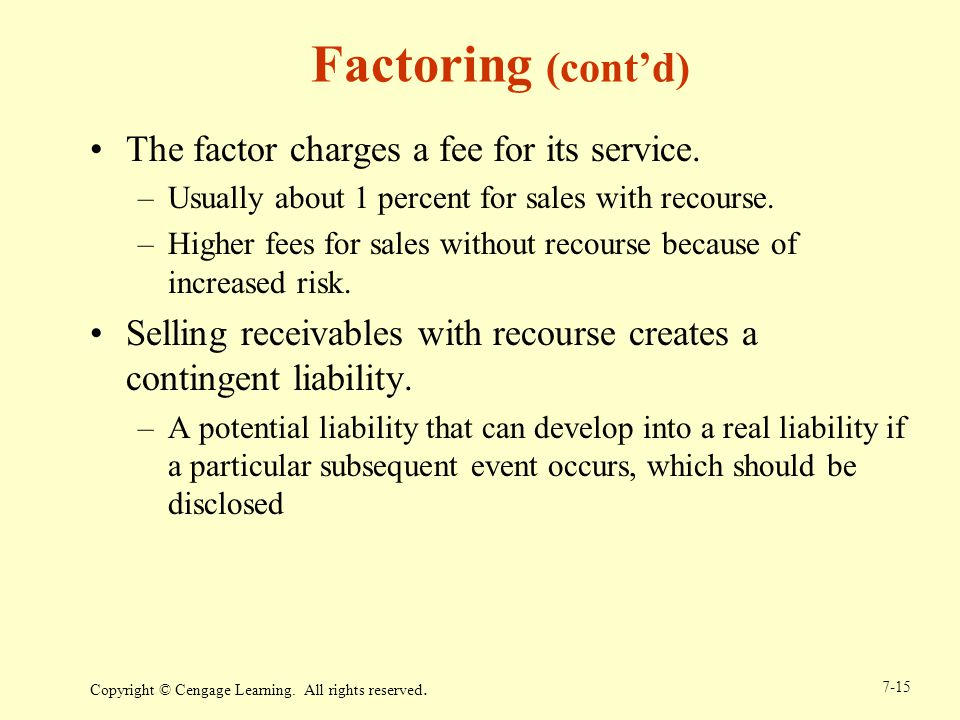 Copyright © Cengage Learning. All rights reserved. 7-15 Factoring (contd) The factor charges a fee for its service. –Usually about 1 percent for sales