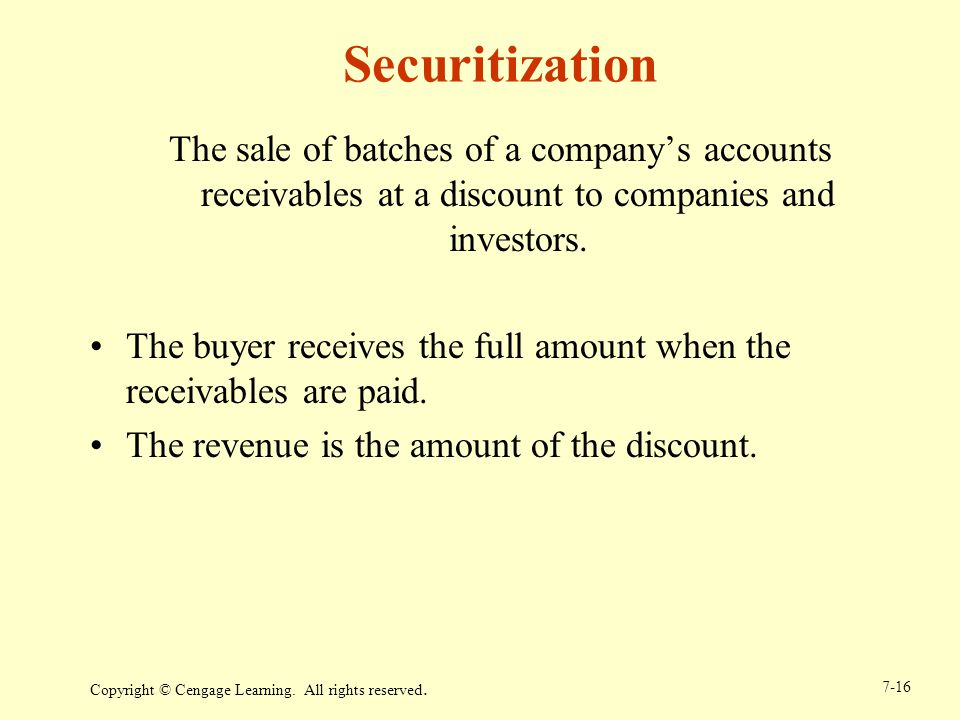 Copyright © Cengage Learning. All rights reserved. 7-16 Securitization The sale of batches of a companys accounts receivables at a discount to compani