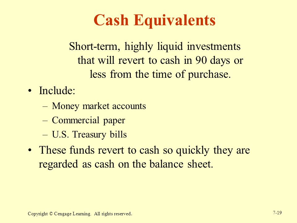 Copyright © Cengage Learning. All rights reserved. 7-19 Cash Equivalents Short-term, highly liquid investments that will revert to cash in 90 days or