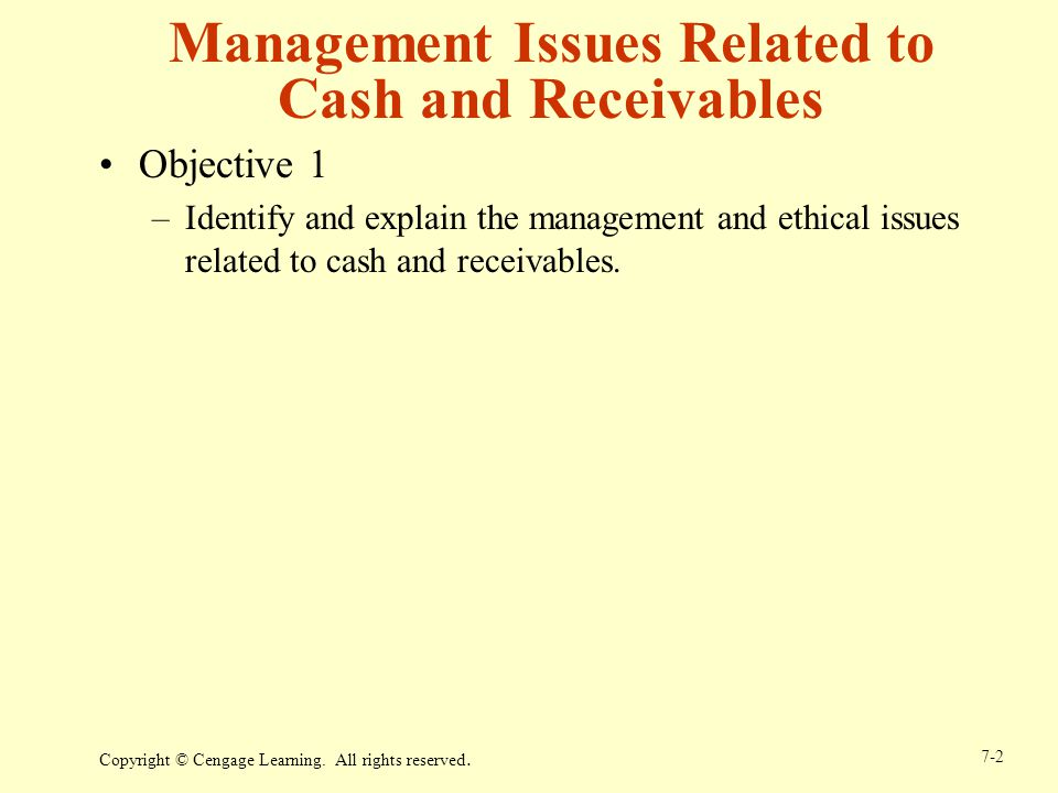 Copyright © Cengage Learning. All rights reserved. 7-2 Management Issues Related to Cash and Receivables Objective 1 –Identify and explain the managem