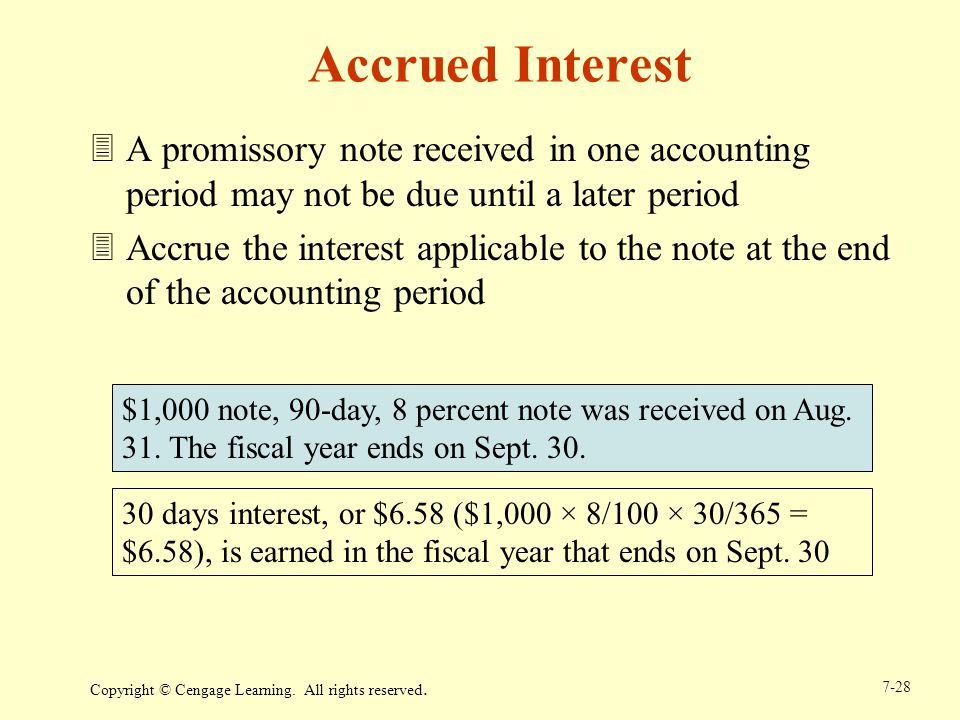 Copyright © Cengage Learning. All rights reserved. 7-28 $1,000 note, 90-day, 8 percent note was received on Aug. 31. The fiscal year ends on Sept. 30.