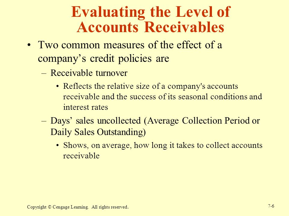 Copyright © Cengage Learning. All rights reserved. 7-6 Evaluating the Level of Accounts Receivables Two common measures of the effect of a companys cr
