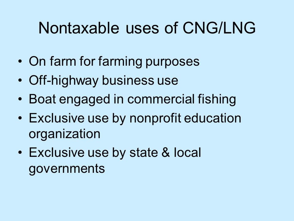 Nontaxable uses of CNG/LNG On farm for farming purposes Off-highway business use Boat engaged in commercial fishing Exclusive use by nonprofit education organization Exclusive use by state & local governments