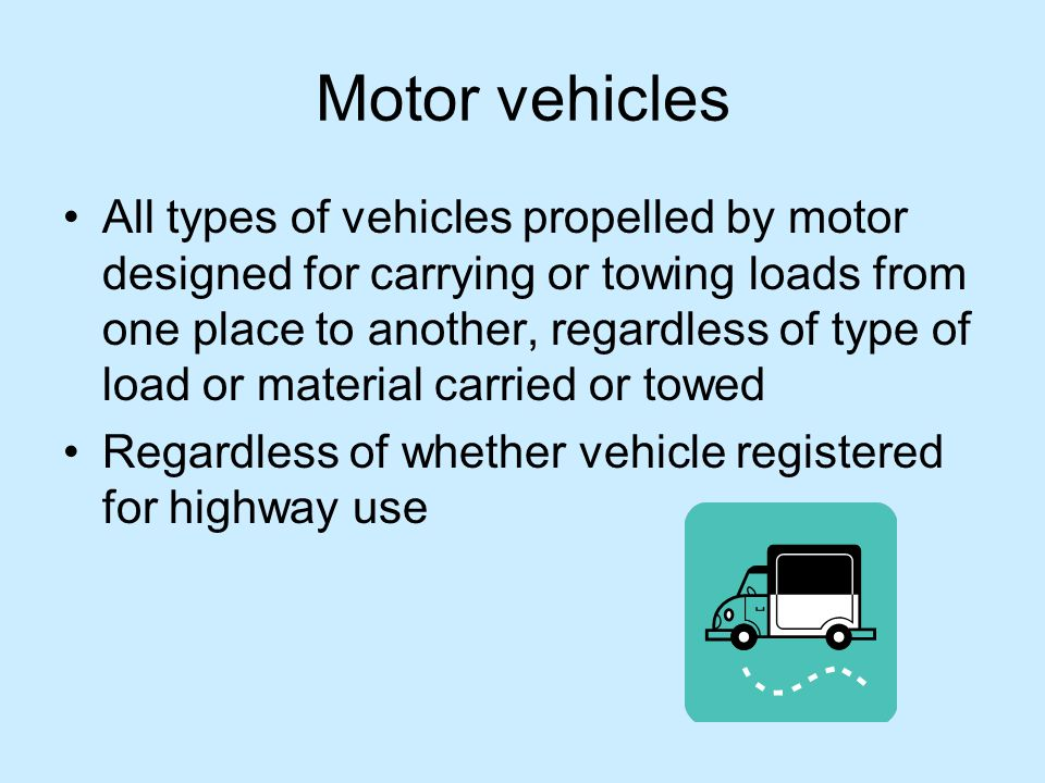 Motor vehicles All types of vehicles propelled by motor designed for carrying or towing loads from one place to another, regardless of type of load or material carried or towed Regardless of whether vehicle registered for highway use