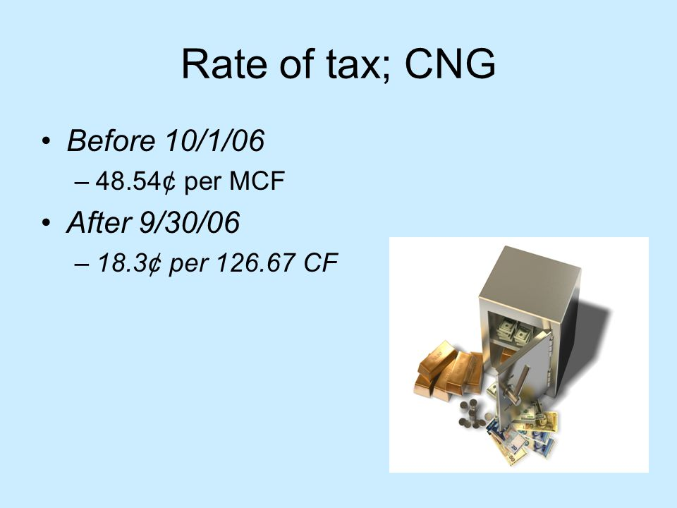 Rate of tax; CNG Before 10/1/06 –48.54¢ per MCF After 9/30/06 –18.3¢ per 126.67 CF