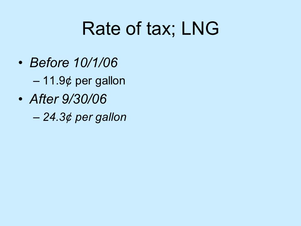 Rate of tax; LNG Before 10/1/06 –11.9¢ per gallon After 9/30/06 –24.3¢ per gallon