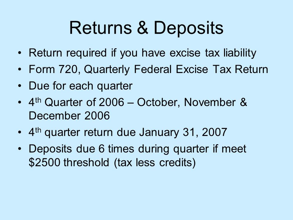 Returns & Deposits Return required if you have excise tax liability Form 720, Quarterly Federal Excise Tax Return Due for each quarter 4 th Quarter of 2006 – October, November & December 2006 4 th quarter return due January 31, 2007 Deposits due 6 times during quarter if meet $2500 threshold (tax less credits)