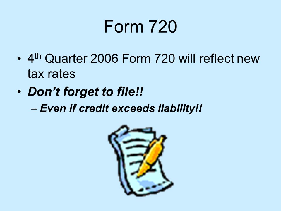 Form 720 4 th Quarter 2006 Form 720 will reflect new tax rates Dont forget to file!.