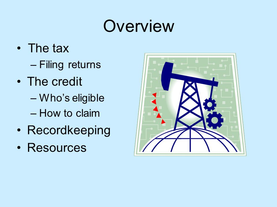 Overview The tax –Filing returns The credit –Whos eligible –How to claim Recordkeeping Resources