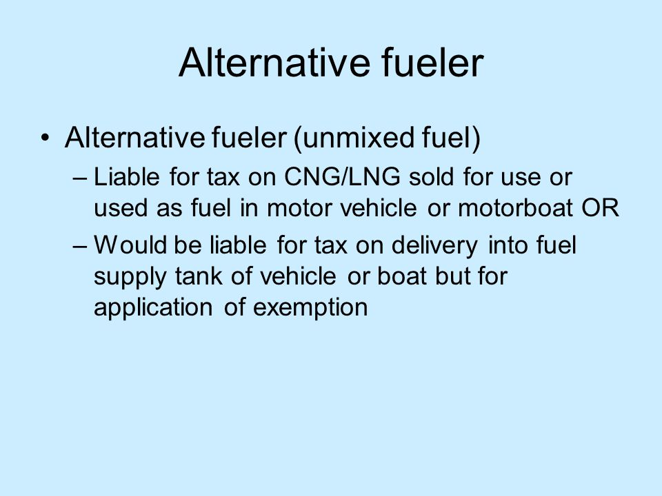 Alternative fueler Alternative fueler (unmixed fuel) –Liable for tax on CNG/LNG sold for use or used as fuel in motor vehicle or motorboat OR –Would be liable for tax on delivery into fuel supply tank of vehicle or boat but for application of exemption