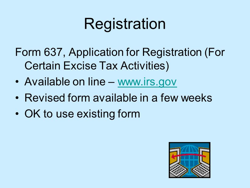 Registration Form 637, Application for Registration (For Certain Excise Tax Activities) Available on line – www.irs.govwww.irs.gov Revised form available in a few weeks OK to use existing form