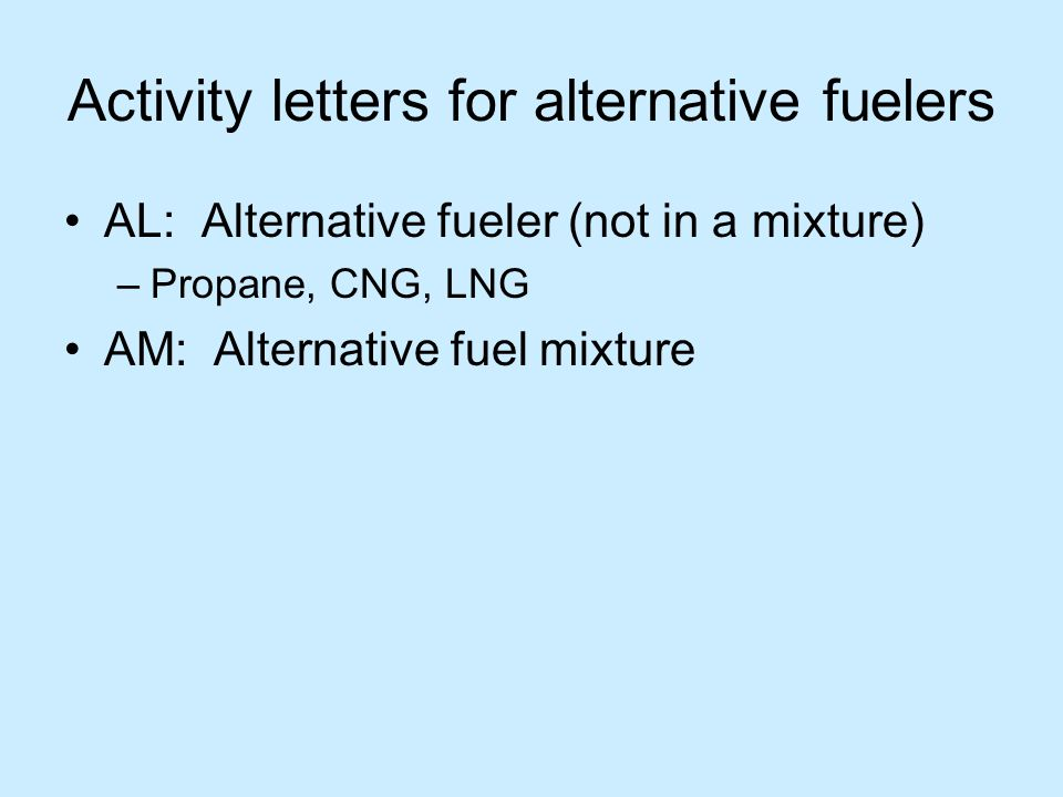 Activity letters for alternative fuelers AL: Alternative fueler (not in a mixture) –Propane, CNG, LNG AM: Alternative fuel mixture