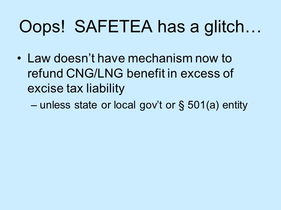 Oops! SAFETEA has a glitch… Law doesnt have mechanism now to refund CNG/LNG benefit in excess of excise tax liability –unless state or local govt or §