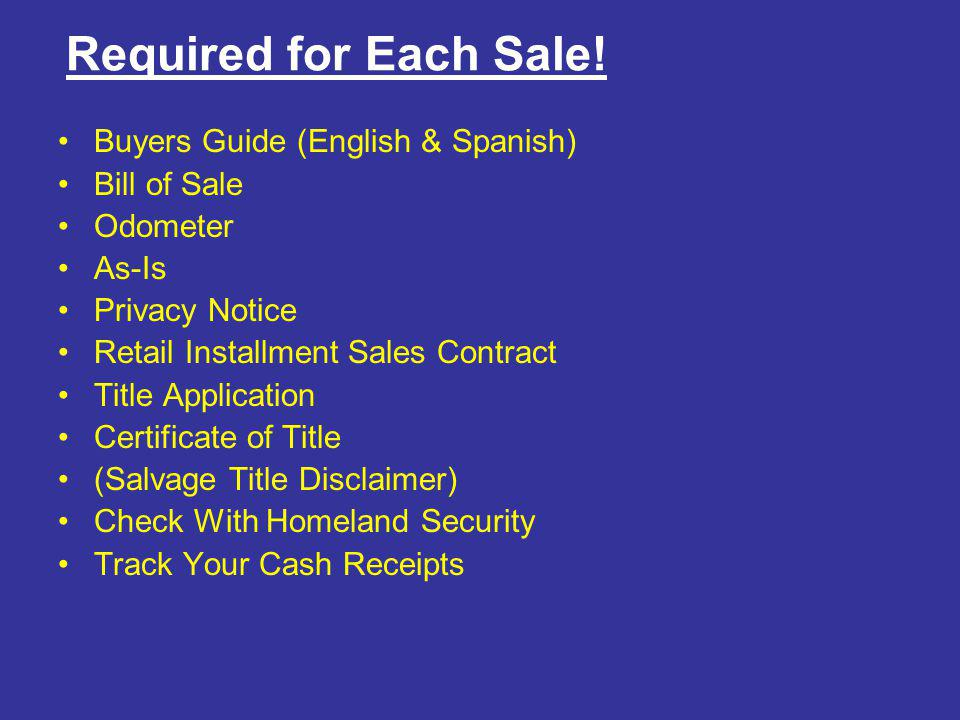 Required for Each Sale! Buyers Guide (English & Spanish) Bill of Sale Odometer As-Is Privacy Notice Retail Installment Sales Contract Title Applicatio