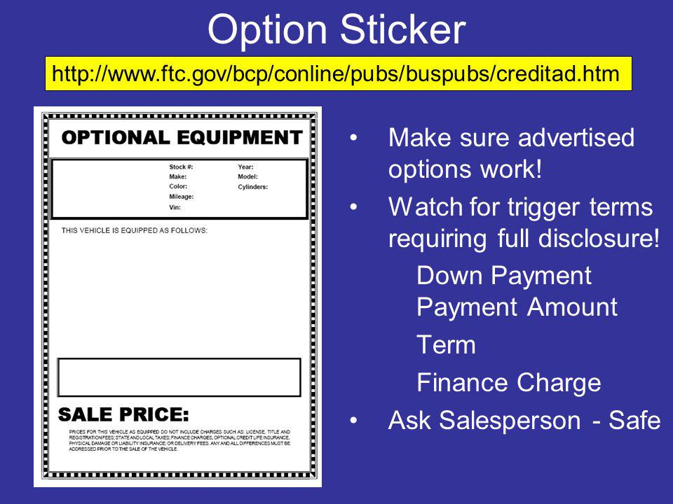 Option Sticker Make sure advertised options work! Watch for trigger terms requiring full disclosure! Down Payment Payment Amount Term Finance Charge A