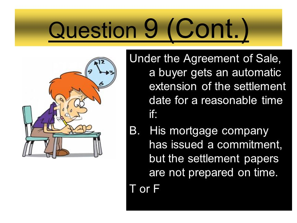 Question 9 Under the Agreement of Sale, a buyer gets an automatic extension of the settlement date for a reasonable time if: A.His mortgage company ha