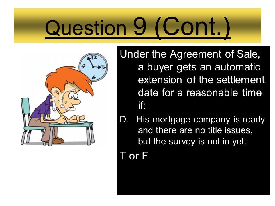 Question 9 (Cont.) Under the Agreement of Sale, a buyer gets an automatic extension of the settlement date for a reasonable time if: C.