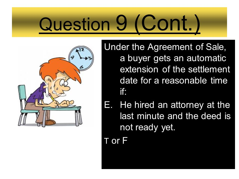 Question 9 (Cont.) Under the Agreement of Sale, a buyer gets an automatic extension of the settlement date for a reasonable time if: D. His mortgage c
