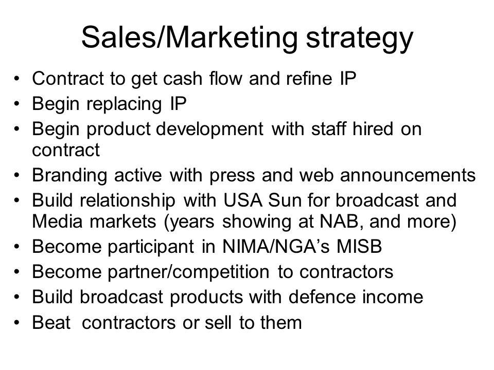 Sales/Marketing strategy Contract to get cash flow and refine IP Begin replacing IP Begin product development with staff hired on contract Branding ac
