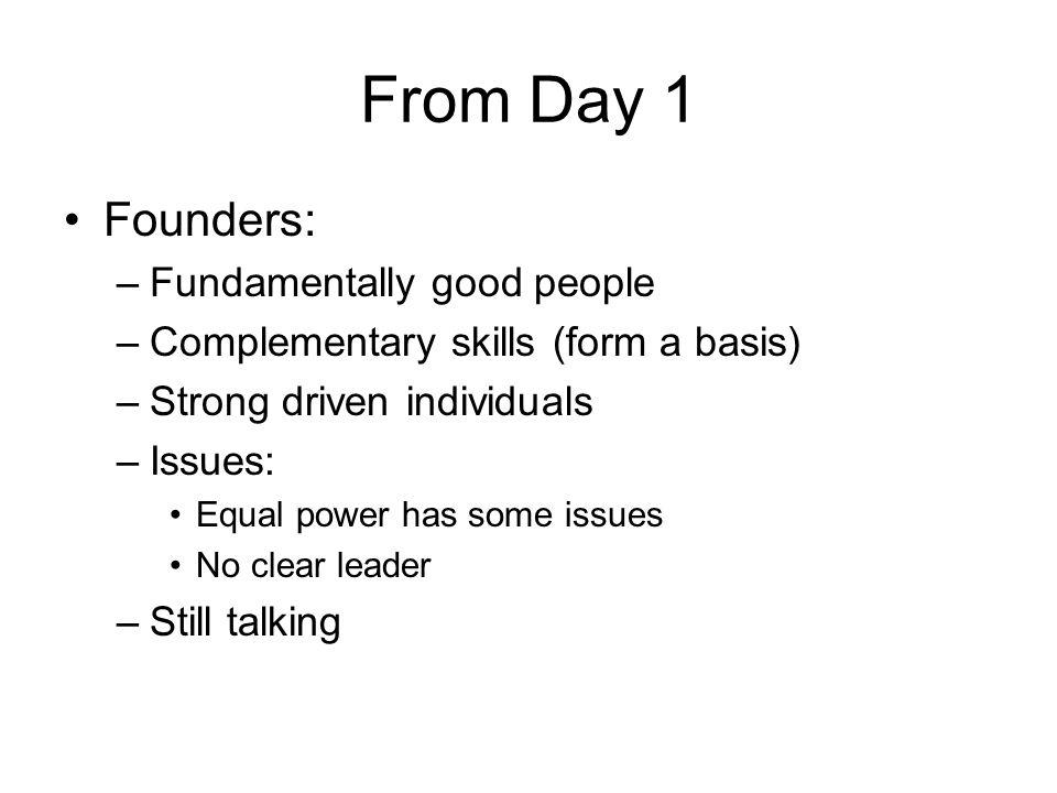 From Day 1 Founders: –Fundamentally good people –Complementary skills (form a basis) –Strong driven individuals –Issues: Equal power has some issues N